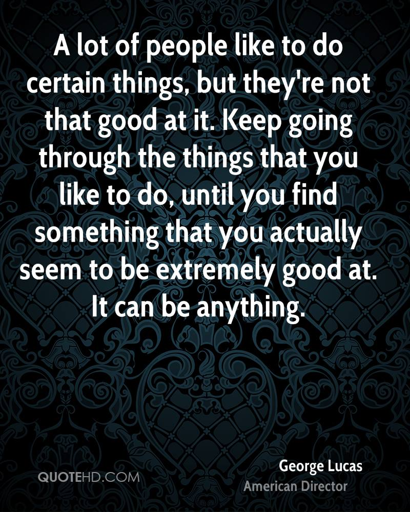 A lot of people like to do certain things, but they're not that good at it. Keep going through the things that you like to do, until you find something that you actually seem to be extremely good at. It can be anything.