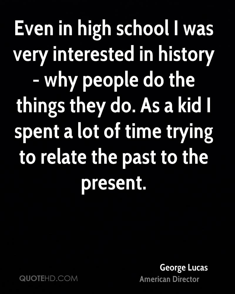 Even in high school I was very interested in history - why people do the things they do. As a kid I spent a lot of time trying to relate the past to the present.