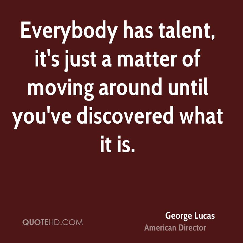 Everybody has talent, it's just a matter of moving around until you've discovered what it is.