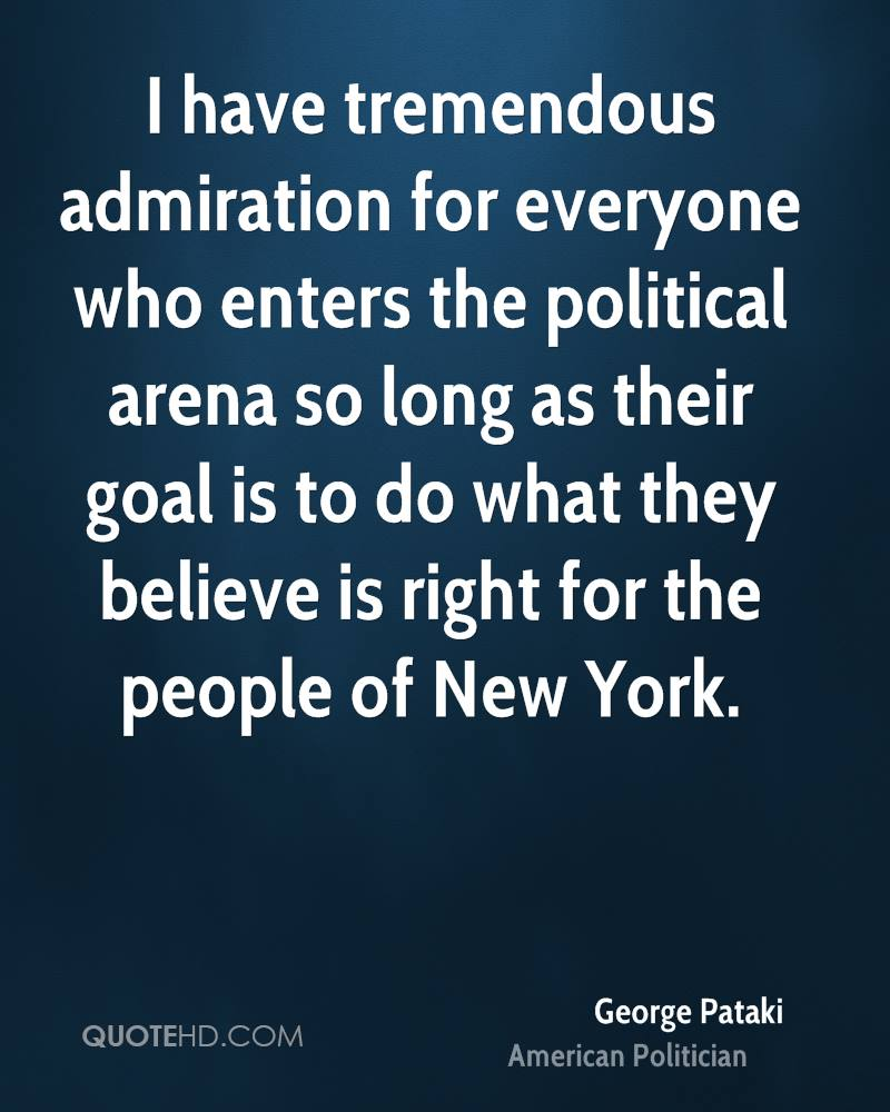 I have tremendous admiration for everyone who enters the political arena so long as their goal is to do what they believe is right for the people of New York.