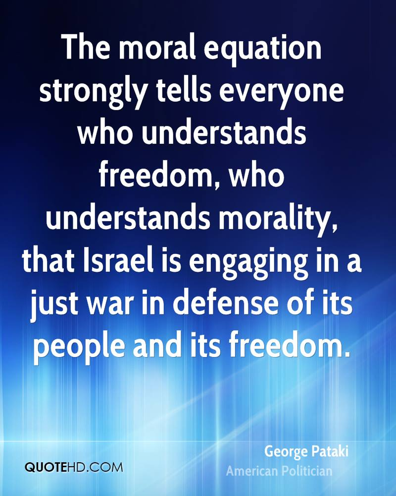The moral equation strongly tells everyone who understands freedom, who understands morality, that Israel is engaging in a just war in defense of its people and its freedom.