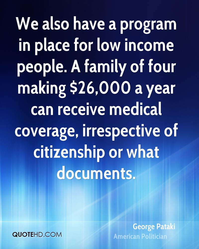 We also have a program in place for low income people. A family of four making $26,000 a year can receive medical coverage, irrespective of citizenship or what documents.