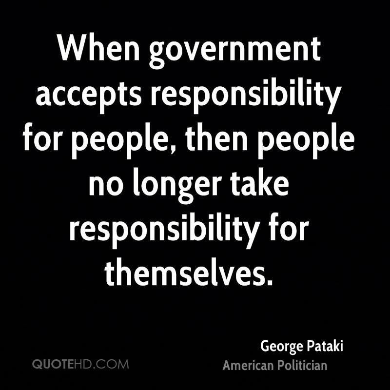 When government accepts responsibility for people, then people no longer take responsibility for themselves.