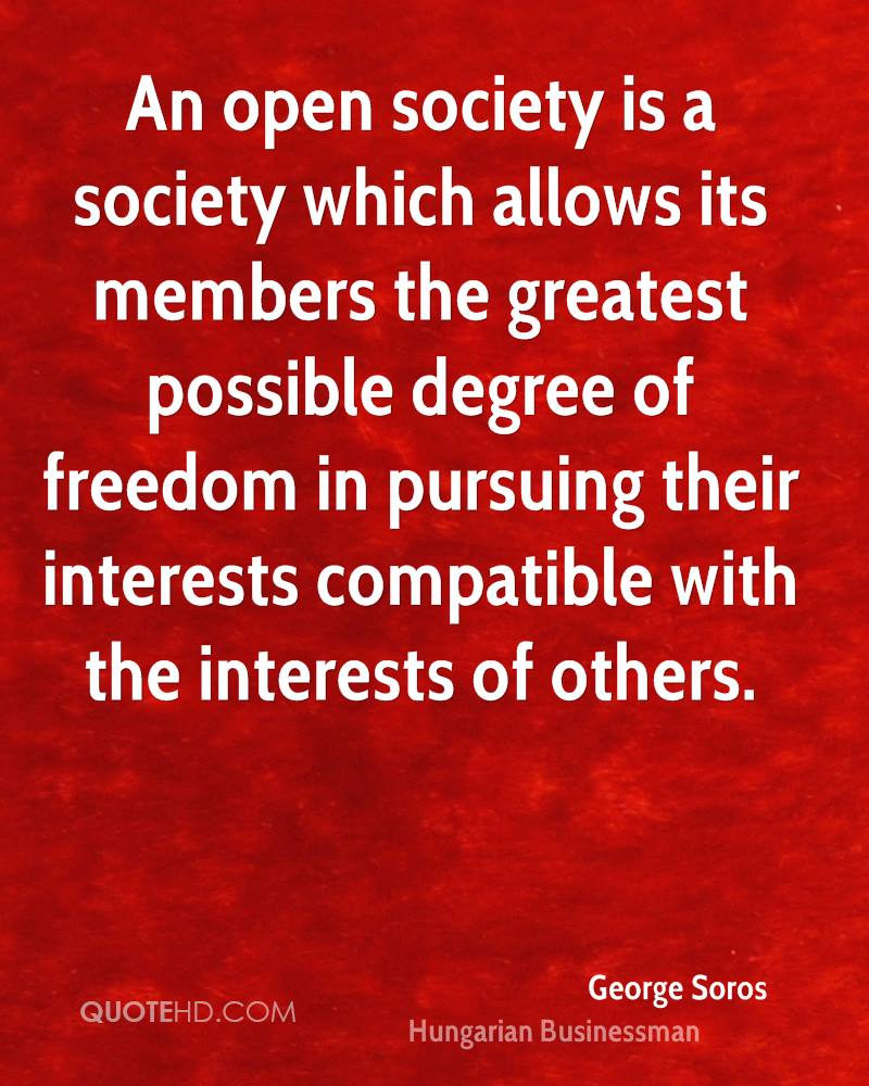 An open society is a society which allows its members the greatest possible degree of freedom in pursuing their interests compatible with the interests of others.