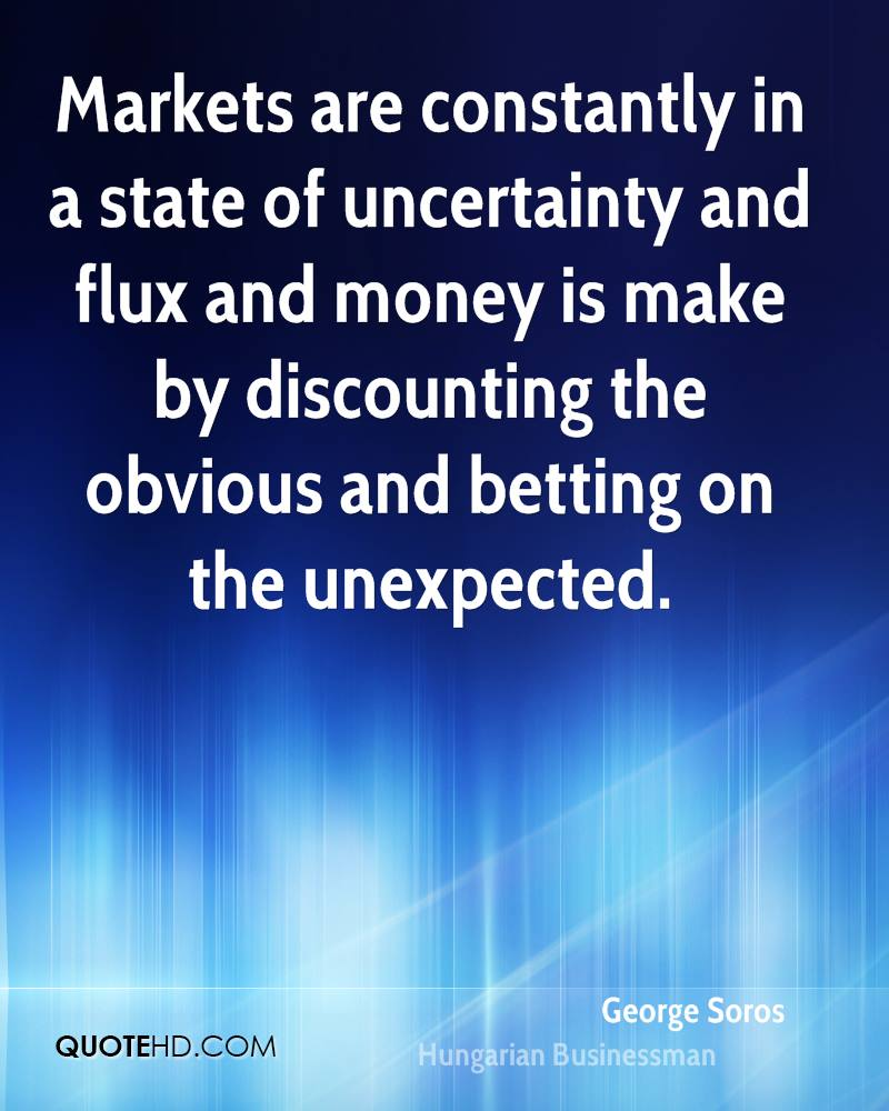 Markets are constantly in a state of uncertainty and flux and money is make by discounting the obvious and betting on the unexpected.