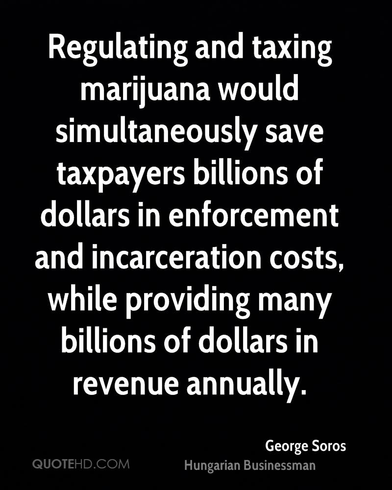 Regulating and taxing marijuana would simultaneously save taxpayers billions of dollars in enforcement and incarceration costs, while providing many billions of dollars in revenue annually.