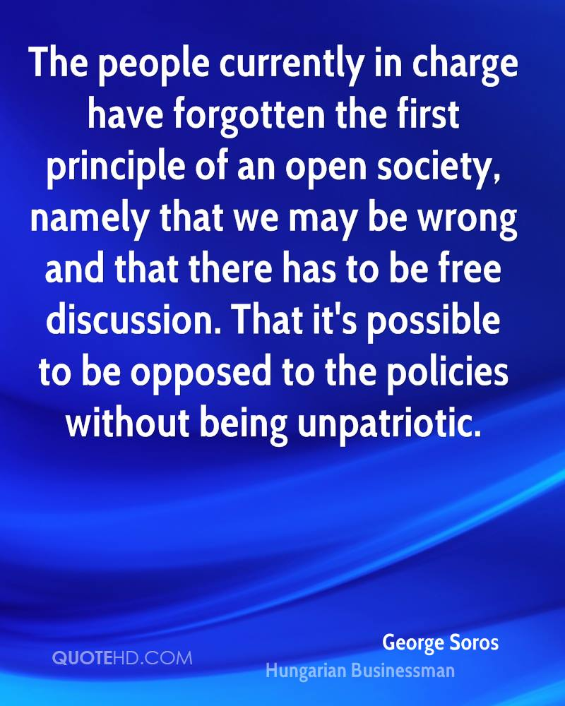 The people currently in charge have forgotten the first principle of an open society, namely that we may be wrong and that there has to be free discussion. That it's possible to be opposed to the policies without being unpatriotic.