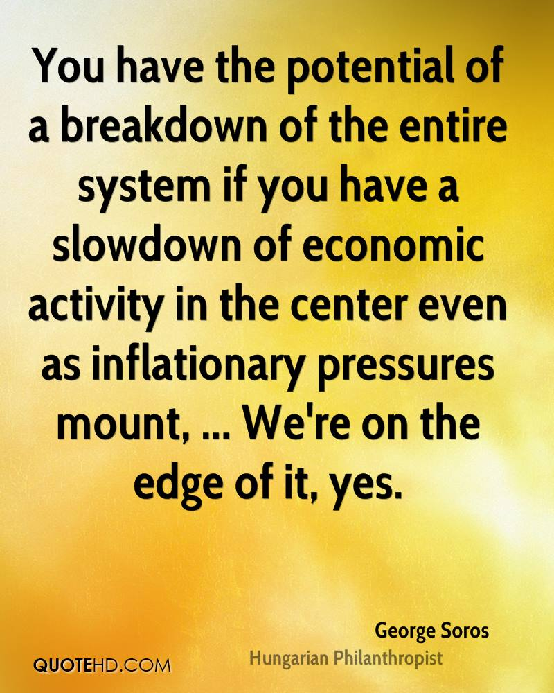 You have the potential of a breakdown of the entire system if you have a slowdown of economic activity in the center even as inflationary pressures mount, ... We're on the edge of it, yes.