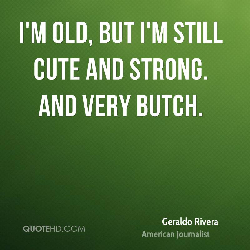 I'm old, but I'm still cute and strong. And very butch.