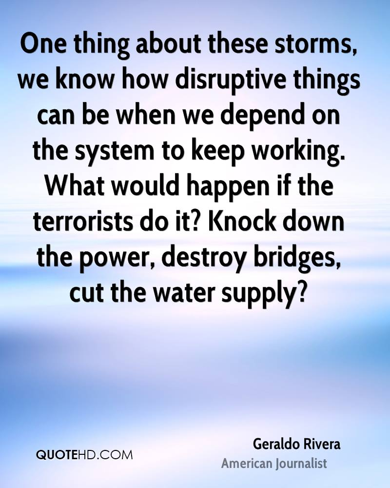 One thing about these storms, we know how disruptive things can be when we depend on the system to keep working. What would happen if the terrorists do it? Knock down the power, destroy bridges, cut the water supply?