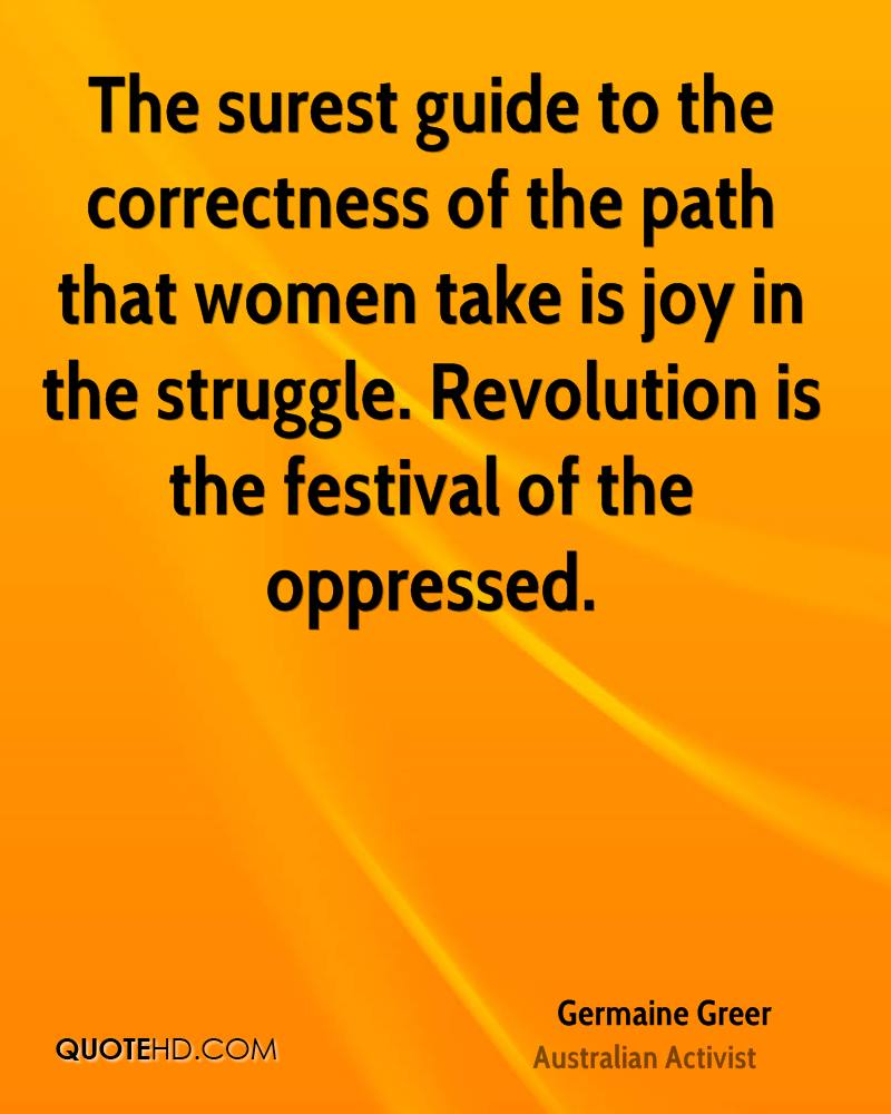 The surest guide to the correctness of the path that women take is joy in the struggle. Revolution is the festival of the oppressed.