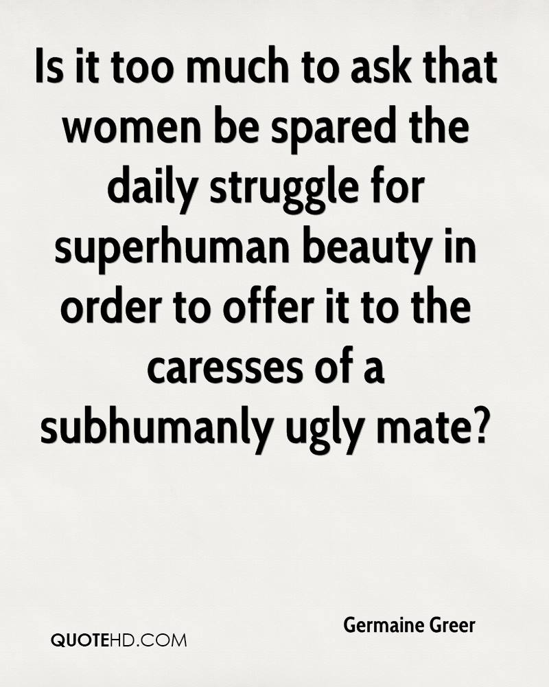 Is it too much to ask that women be spared the daily struggle for superhuman beauty in order to offer it to the caresses of a subhumanly ugly mate?