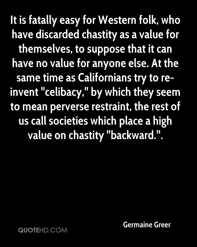 It is fatally easy for Western folk, who have discarded chastity as a value for themselves, to suppose that it can have no value for anyone else. At the same time as Californians try to re-invent ''celibacy,'' by which they seem to mean perverse restraint, the rest of us call societies which place a high value on chastity ''backward.''.