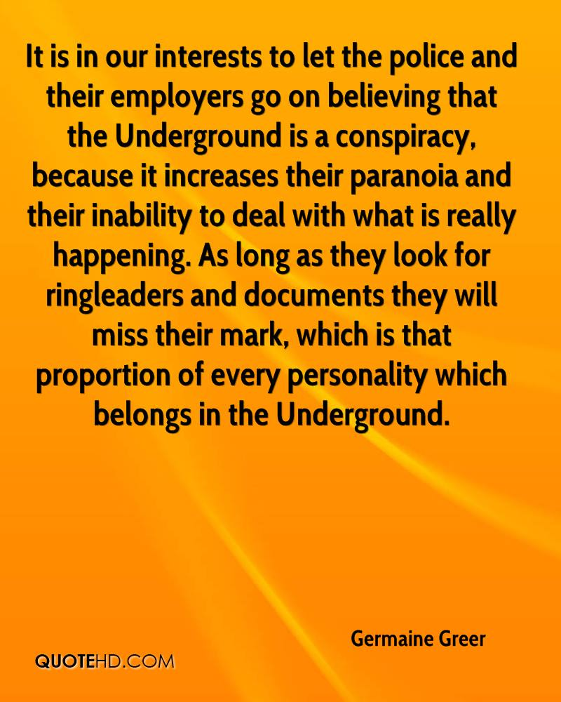 It is in our interests to let the police and their employers go on believing that the Underground is a conspiracy, because it increases their paranoia and their inability to deal with what is really happening. As long as they look for ringleaders and documents they will miss their mark, which is that proportion of every personality which belongs in the Underground.