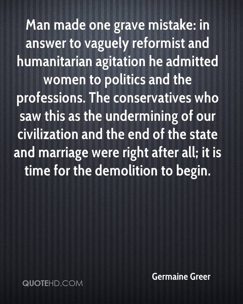 Man made one grave mistake: in answer to vaguely reformist and humanitarian agitation he admitted women to politics and the professions. The conservatives who saw this as the undermining of our civilization and the end of the state and marriage were right after all; it is time for the demolition to begin.
