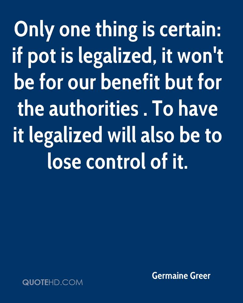 Only one thing is certain: if pot is legalized, it won't be for our benefit but for the authorities . To have it legalized will also be to lose control of it.