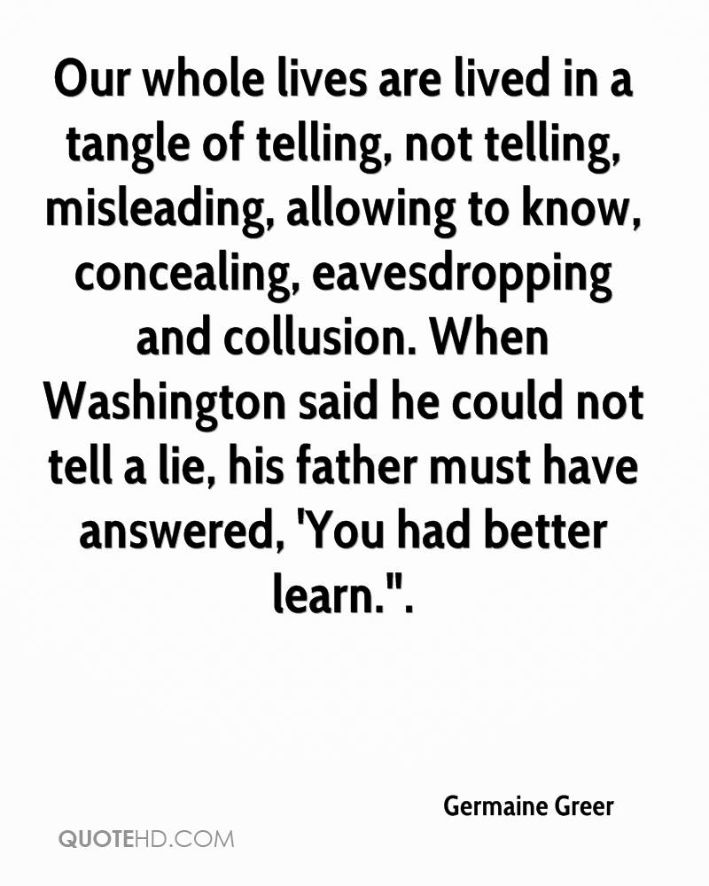 """Our whole lives are lived in a tangle of telling, not telling, misleading, allowing to know, concealing, eavesdropping and collusion. When Washington said he could not tell a lie, his father must have answered, 'You had better learn.""""."""