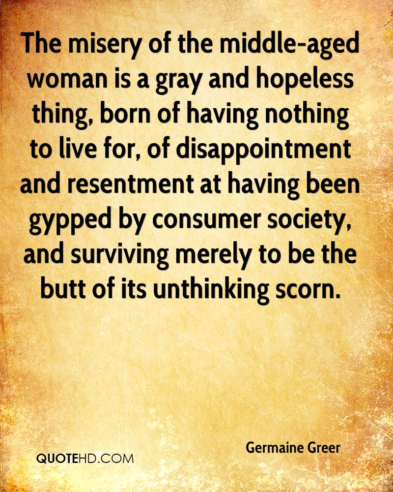 The misery of the middle-aged woman is a gray and hopeless thing, born of having nothing to live for, of disappointment and resentment at having been gypped by consumer society, and surviving merely to be the butt of its unthinking scorn.