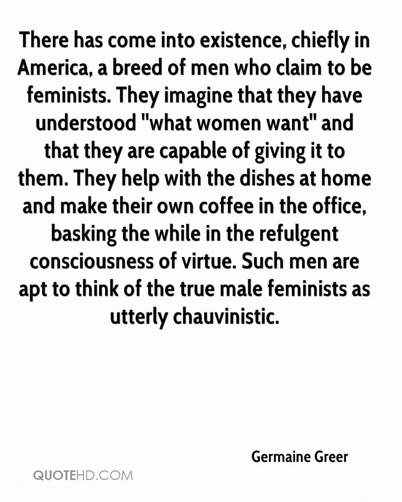 There has come into existence, chiefly in America, a breed of men who claim to be feminists. They imagine that they have understood ''what women want'' and that they are capable of giving it to them. They help with the dishes at home and make their own coffee in the office, basking the while in the refulgent consciousness of virtue. Such men are apt to think of the true male feminists as utterly chauvinistic.