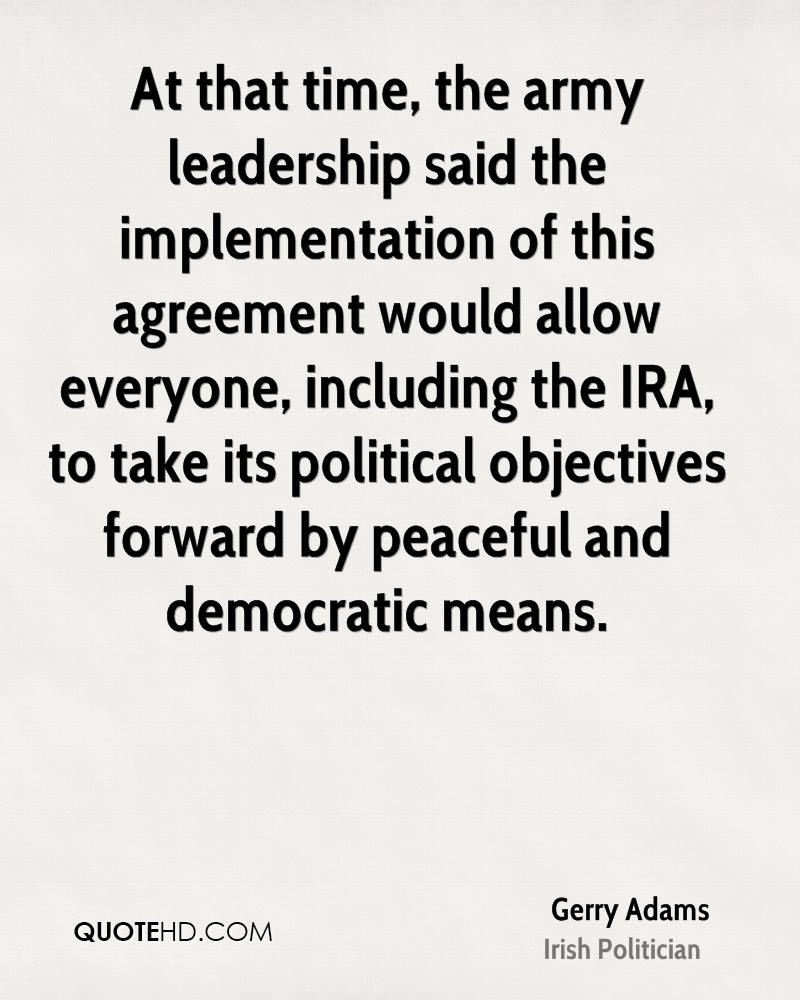 At that time, the army leadership said the implementation of this agreement would allow everyone, including the IRA, to take its political objectives forward by peaceful and democratic means.