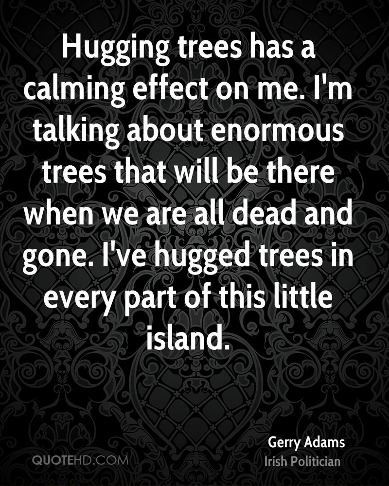 Hugging trees has a calming effect on me. I'm talking about enormous trees that will be there when we are all dead and gone. I've hugged trees in every part of this little island.