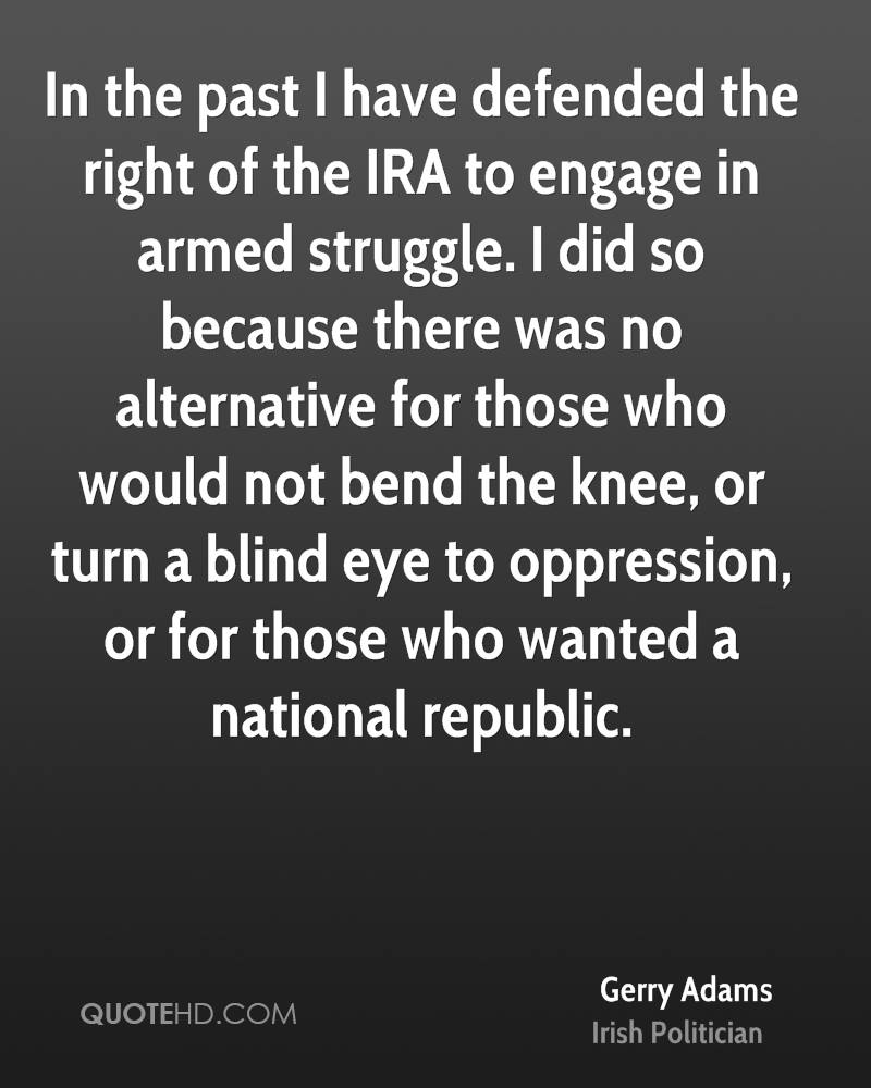 In the past I have defended the right of the IRA to engage in armed struggle. I did so because there was no alternative for those who would not bend the knee, or turn a blind eye to oppression, or for those who wanted a national republic.
