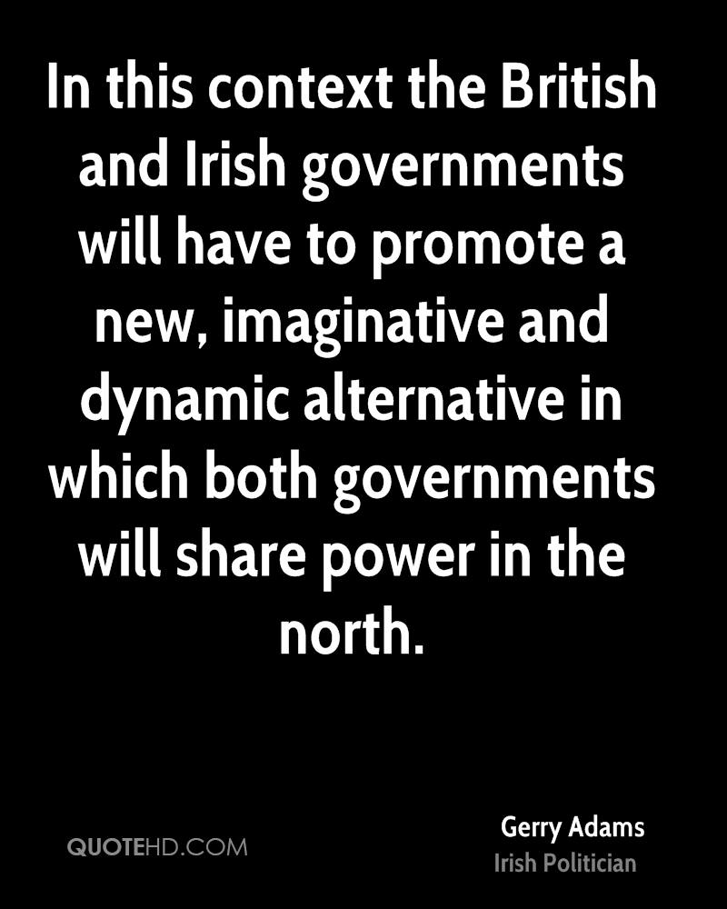 In this context the British and Irish governments will have to promote a new, imaginative and dynamic alternative in which both governments will share power in the north.