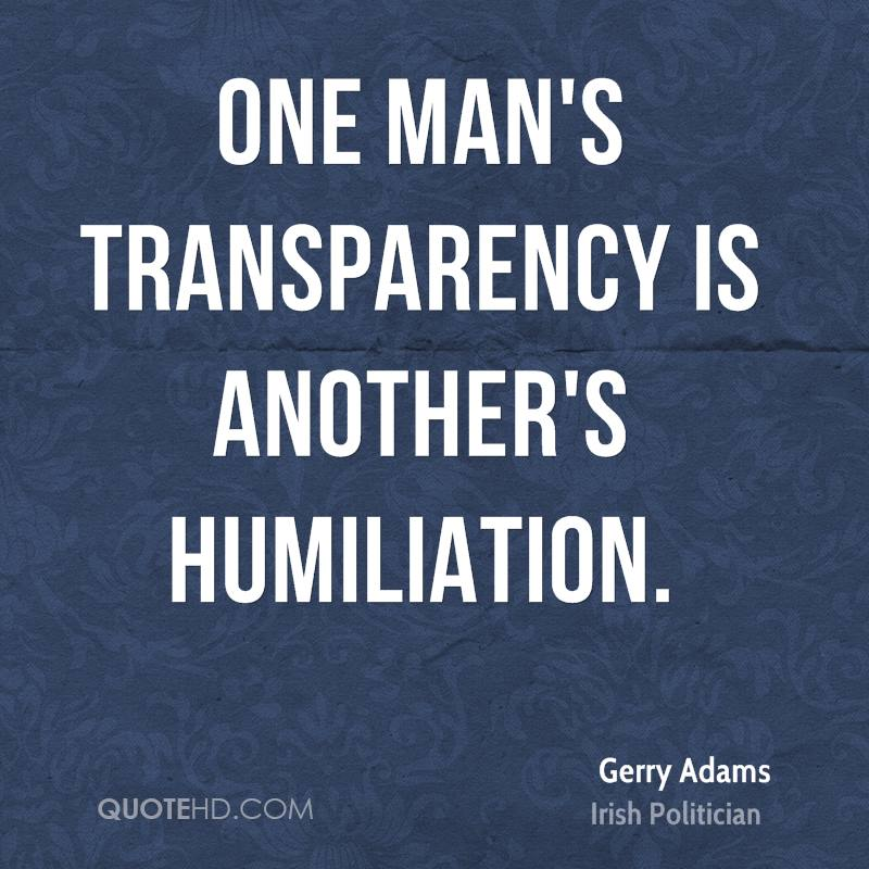 One man's transparency is another's humiliation.