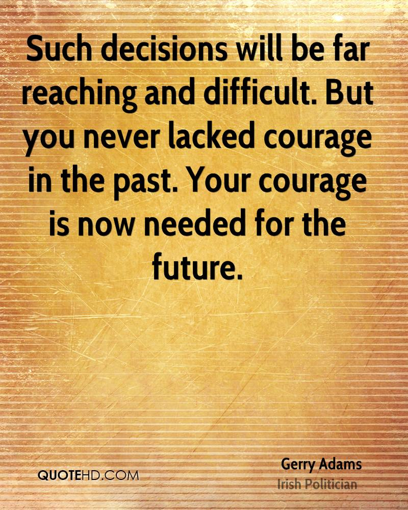 Such decisions will be far reaching and difficult. But you never lacked courage in the past. Your courage is now needed for the future.