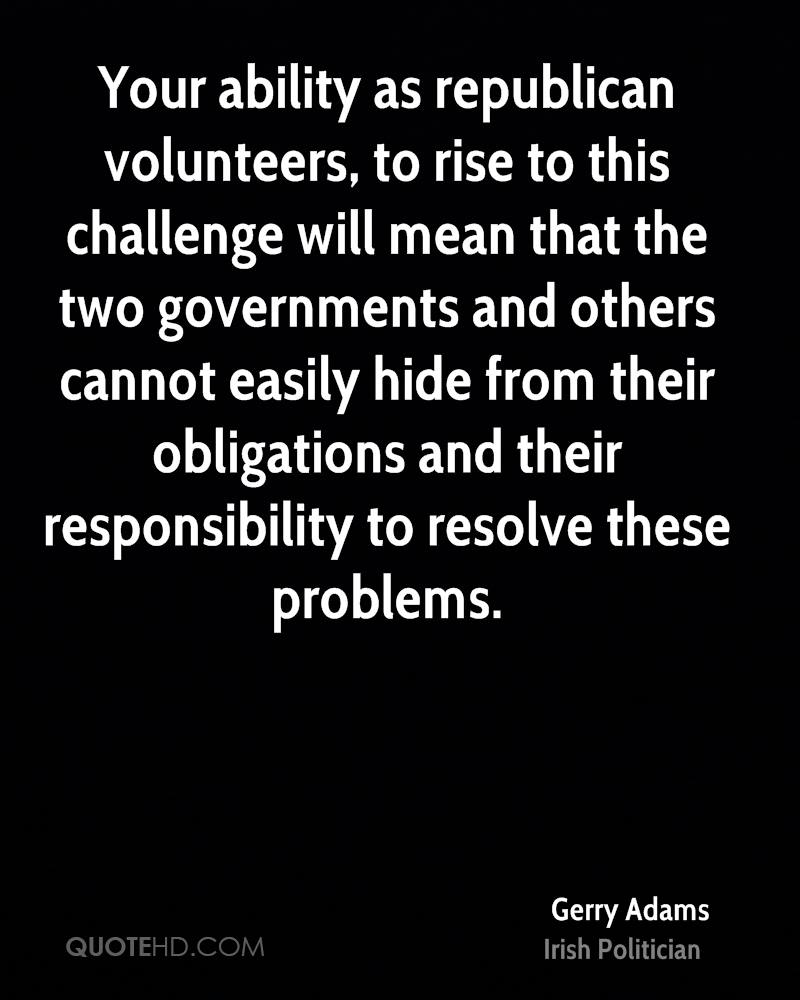 Your ability as republican volunteers, to rise to this challenge will mean that the two governments and others cannot easily hide from their obligations and their responsibility to resolve these problems.