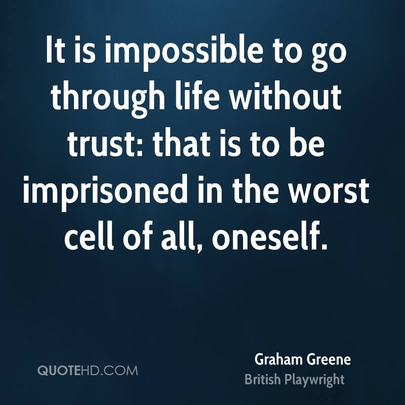 It is impossible to go through life without trust: that is to be imprisoned in the worst cell of all, oneself.