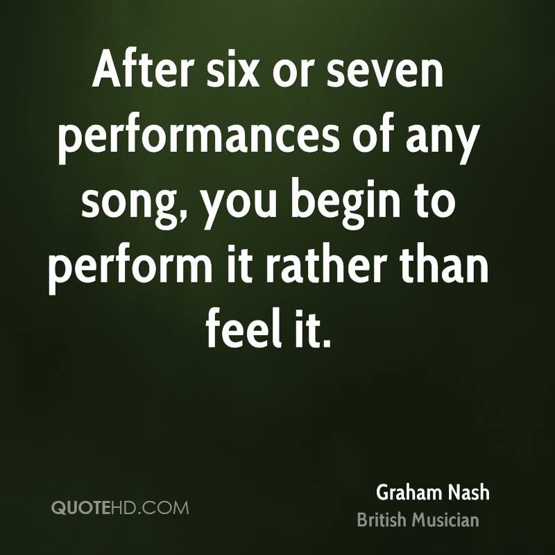 After six or seven performances of any song, you begin to perform it rather than feel it.