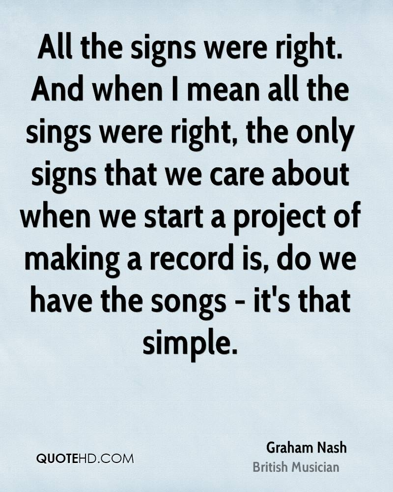 All the signs were right. And when I mean all the sings were right, the only signs that we care about when we start a project of making a record is, do we have the songs - it's that simple.