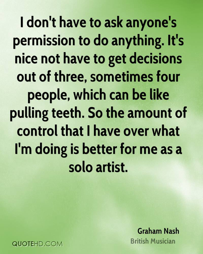 I don't have to ask anyone's permission to do anything. It's nice not have to get decisions out of three, sometimes four people, which can be like pulling teeth. So the amount of control that I have over what I'm doing is better for me as a solo artist.