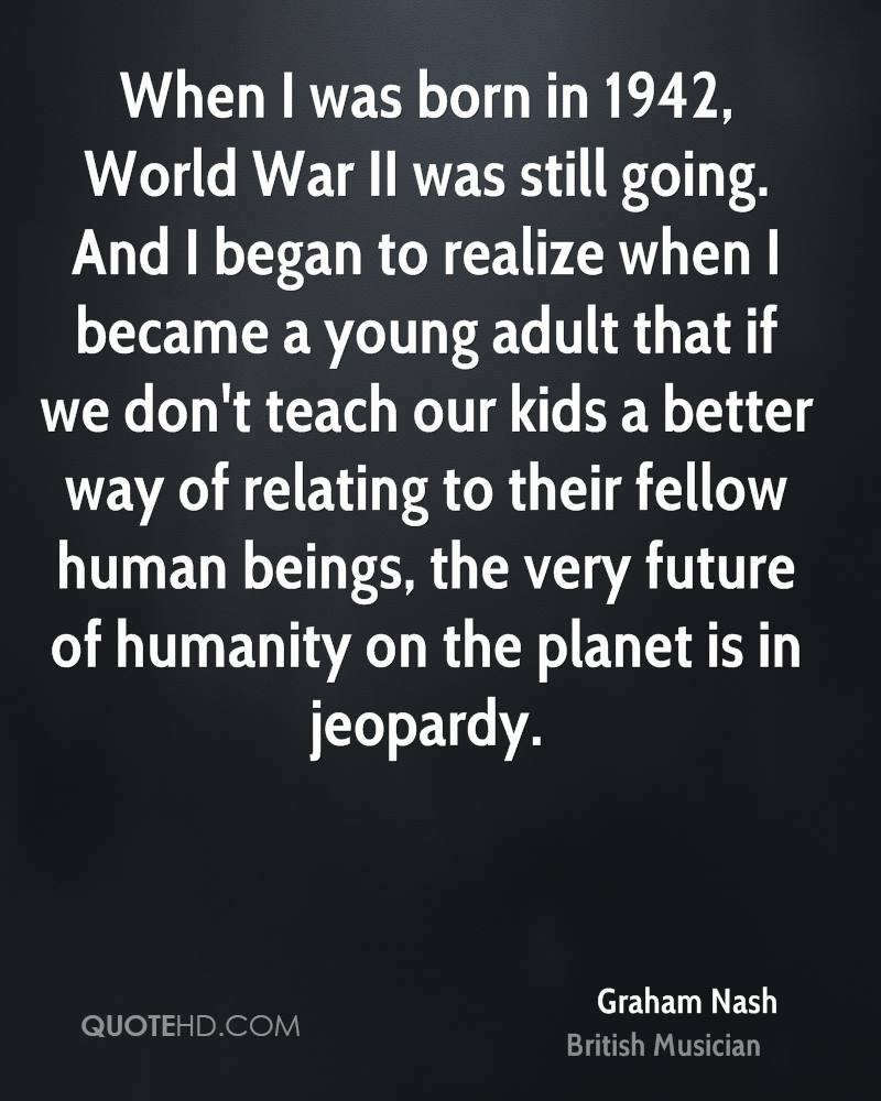 When I was born in 1942, World War II was still going. And I began to realize when I became a young adult that if we don't teach our kids a better way of relating to their fellow human beings, the very future of humanity on the planet is in jeopardy.
