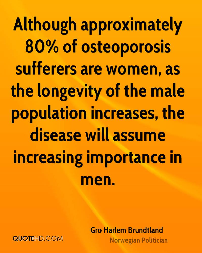 Although approximately 80% of osteoporosis sufferers are women, as the longevity of the male population increases, the disease will assume increasing importance in men.