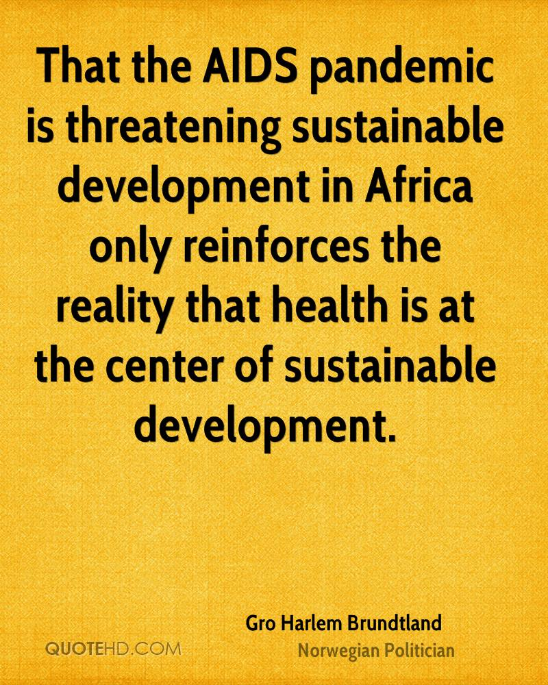 That the AIDS pandemic is threatening sustainable development in Africa only reinforces the reality that health is at the center of sustainable development.
