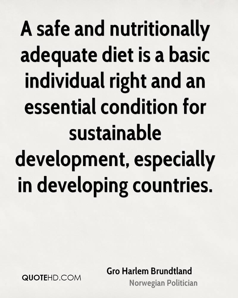 A safe and nutritionally adequate diet is a basic individual right and an essential condition for sustainable development, especially in developing countries.