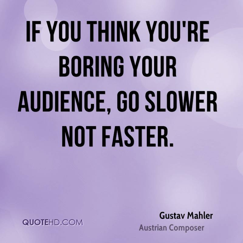 If you think you're boring your audience, go slower not faster.