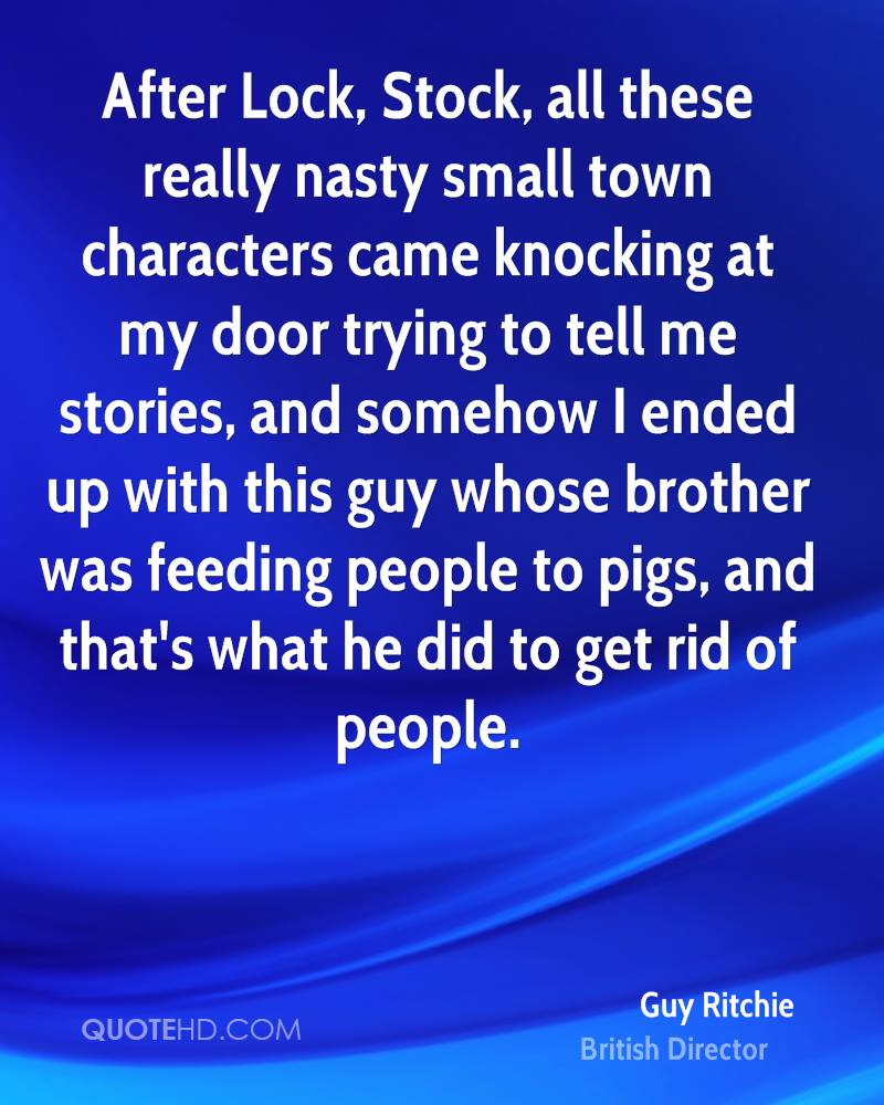 After Lock, Stock, all these really nasty small town characters came knocking at my door trying to tell me stories, and somehow I ended up with this guy whose brother was feeding people to pigs, and that's what he did to get rid of people.
