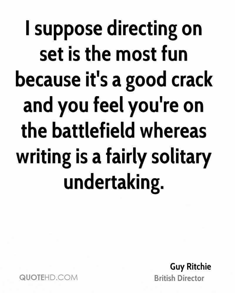 I suppose directing on set is the most fun because it's a good crack and you feel you're on the battlefield whereas writing is a fairly solitary undertaking.