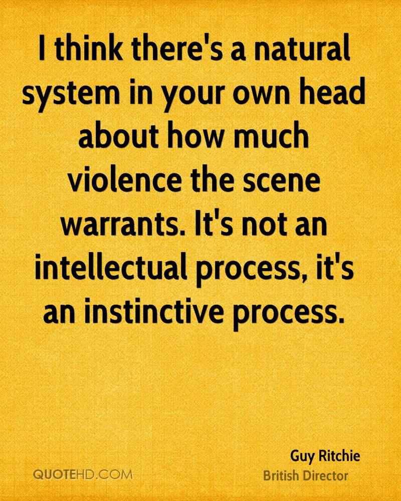 I think there's a natural system in your own head about how much violence the scene warrants. It's not an intellectual process, it's an instinctive process.