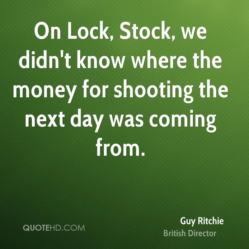 On Lock, Stock, we didn't know where the money for shooting the next day was coming from.