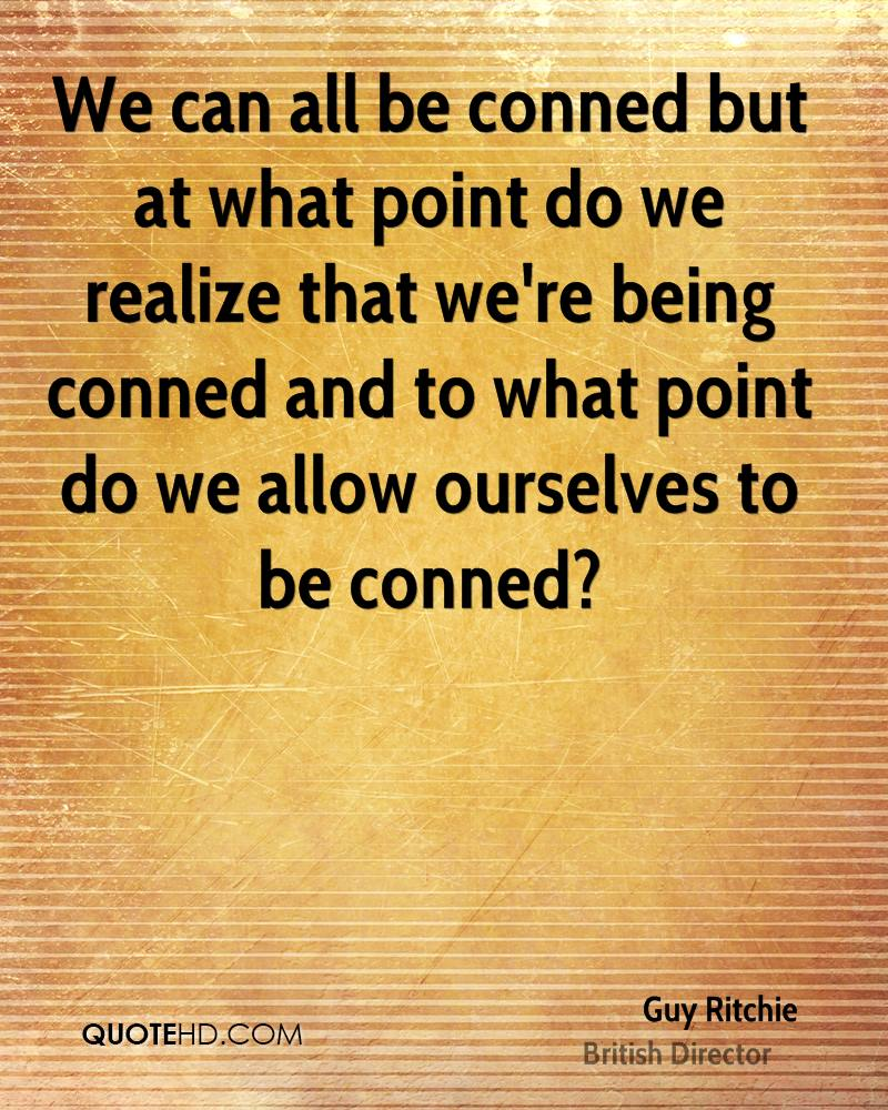 We can all be conned but at what point do we realize that we're being conned and to what point do we allow ourselves to be conned?