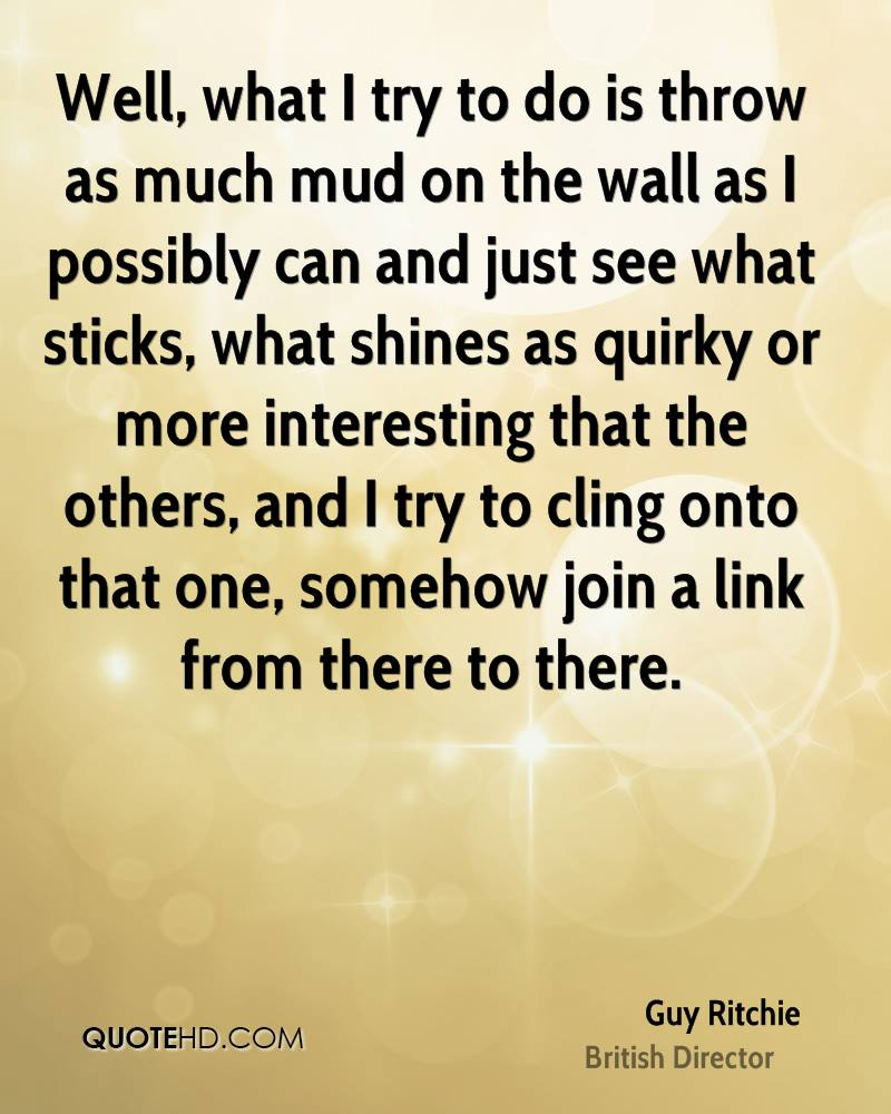 Well, what I try to do is throw as much mud on the wall as I possibly can and just see what sticks, what shines as quirky or more interesting that the others, and I try to cling onto that one, somehow join a link from there to there.