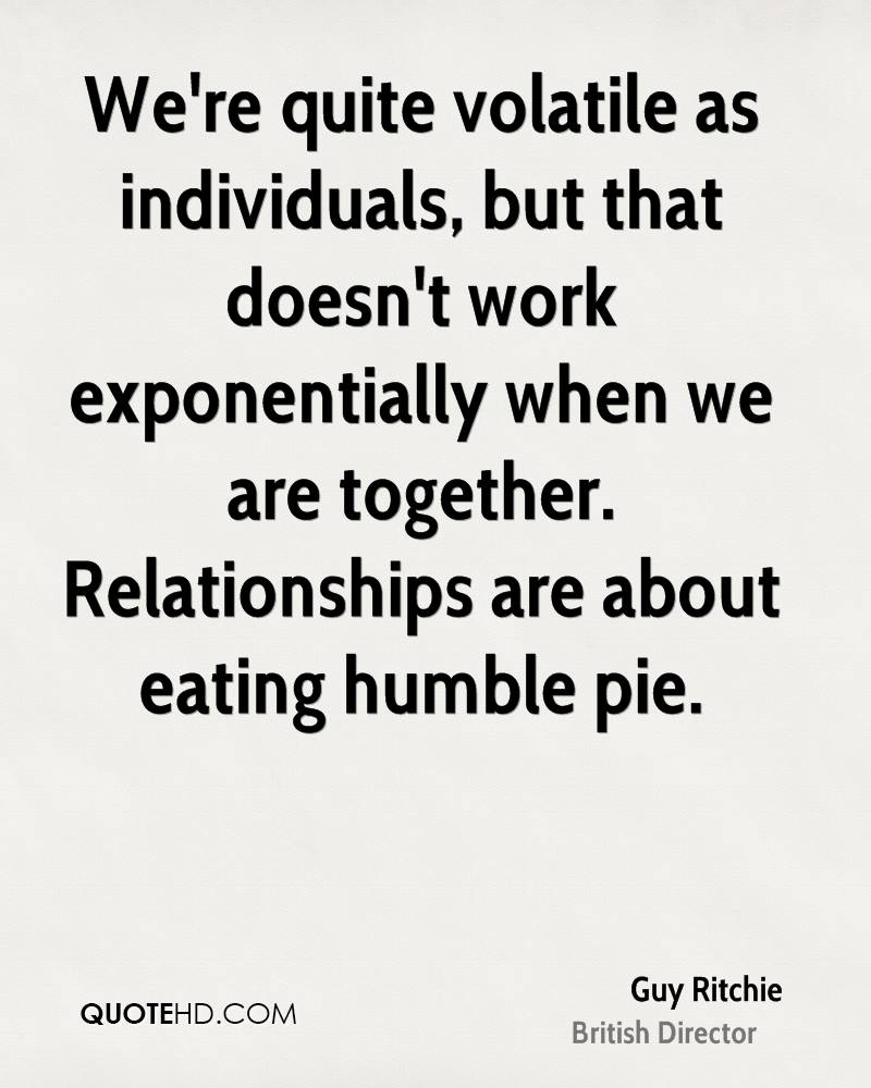 We're quite volatile as individuals, but that doesn't work exponentially when we are together. Relationships are about eating humble pie.
