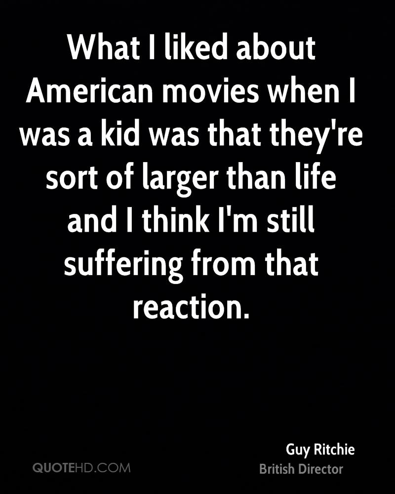 What I liked about American movies when I was a kid was that they're sort of larger than life and I think I'm still suffering from that reaction.