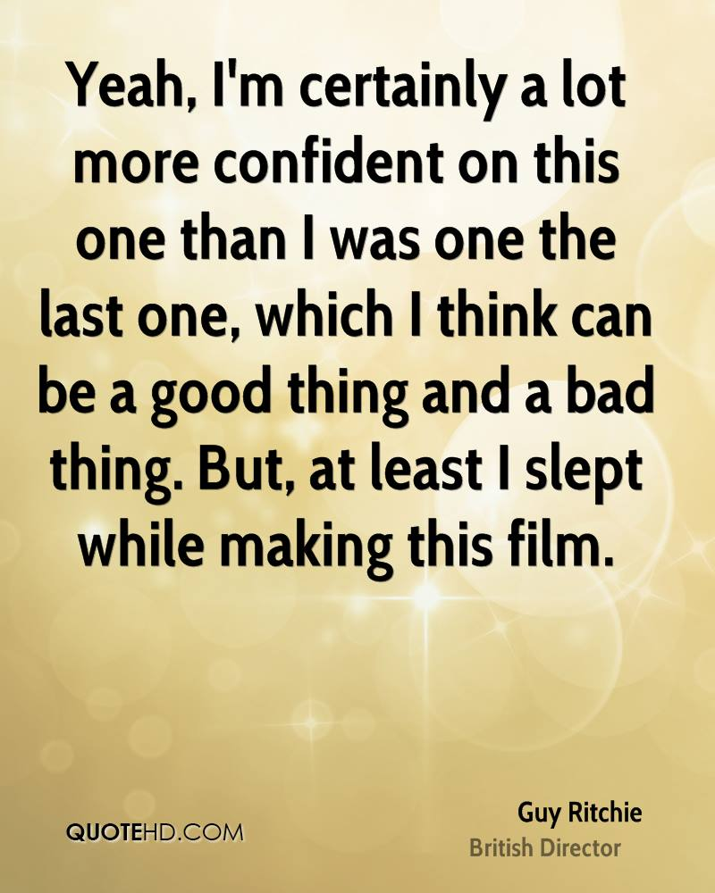Yeah, I'm certainly a lot more confident on this one than I was one the last one, which I think can be a good thing and a bad thing. But, at least I slept while making this film.