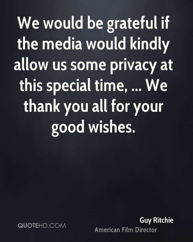 We would be grateful if the media would kindly allow us some privacy at this special time, ... We thank you all for your good wishes.