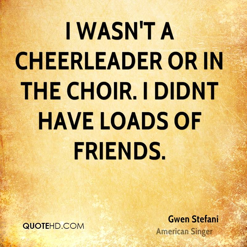 I wasn't a cheerleader or in the choir. I didnt have loads of friends.
